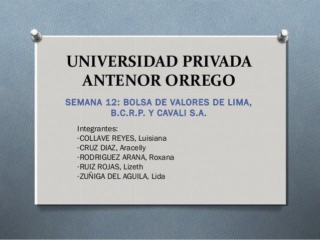 UNIVERSIDAD PRIVADA ANTENOR ORREGO SEMANA 12: BOLSA DE VALORES DE LIMA, B.C.R.P. Y CAVALI S.A. Integrantes: -COLLAVE REYES...