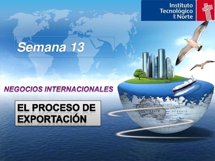 Semana 13<br />NEGOCIOS INTERNACIONALES<br />EL PROCESO DE EXPORTACIÓN<br />