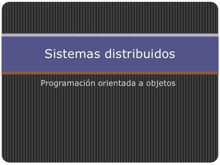Programación orientada a objetos<br />Sistemas distribuidos<br />