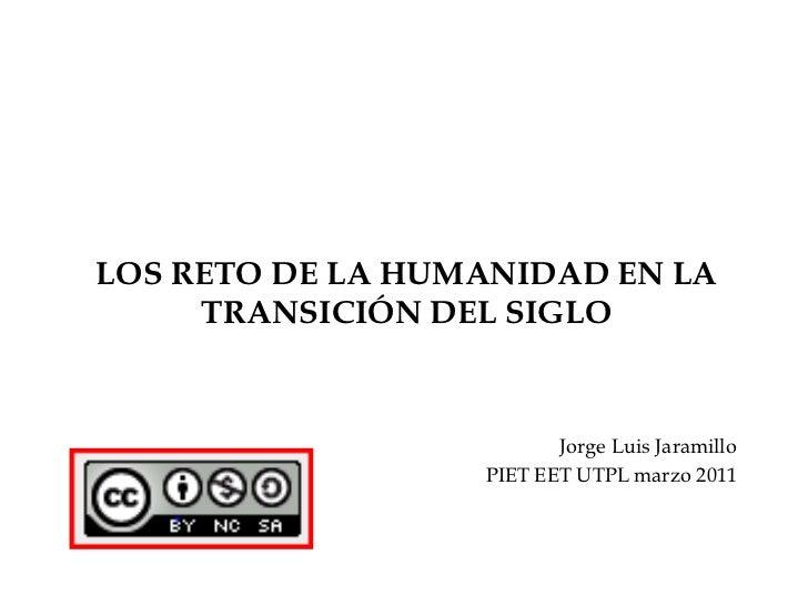 LOS RETO DE LA HUMANIDAD EN LA TRANSICIÓN DEL SIGLO<br />Jorge Luis Jaramillo<br />PIET EET UTPL marzo 2011<br />