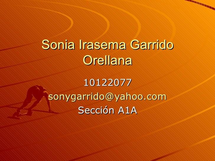 Sonia Irasema Garrido Orellana 10122077 [email_address] Sección A1A