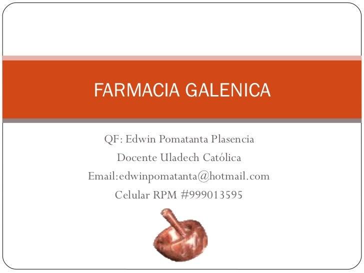 FARMACIA GALENICA  QF: Edwin Pomatanta Plasencia     Docente Uladech CatólicaEmail:edwinpomatanta@hotmail.com     Celular ...