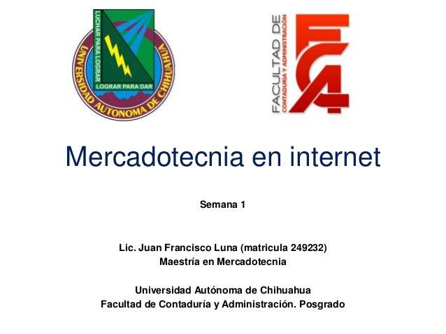 Mercadotecnia en internetSemana 1Lic. Juan Francisco Luna (matricula 249232)Maestría en MercadotecniaUniversidad Autónoma ...