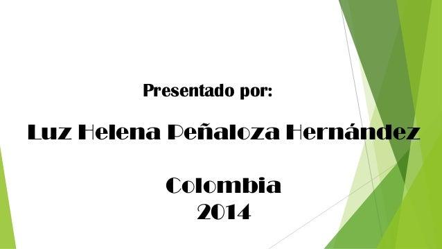 Luz Helena Peñaloza Hernández  Colombia  2014  Presentado por: