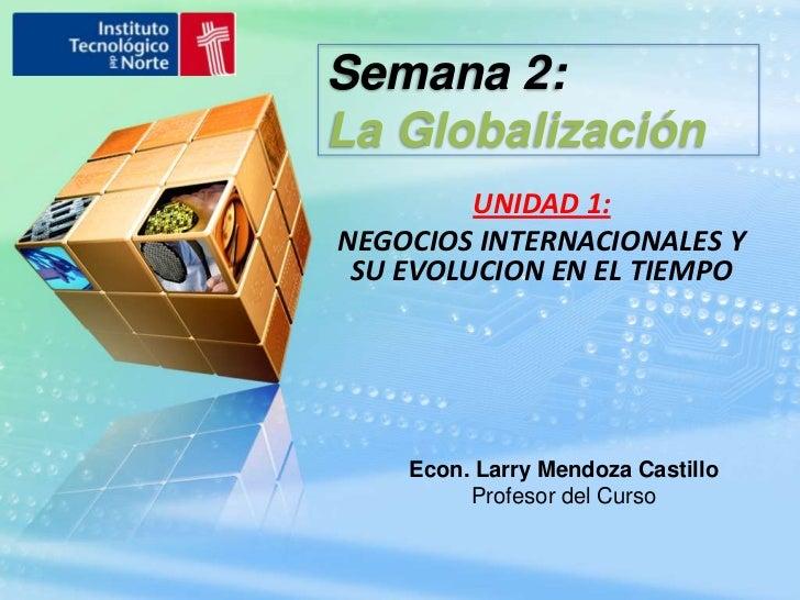 Semana 2: <br />La Globalización<br />UNIDAD 1:<br />NEGOCIOS INTERNACIONALES Y SU EVOLUCION EN EL TIEMPO<br />Econ. Larry...