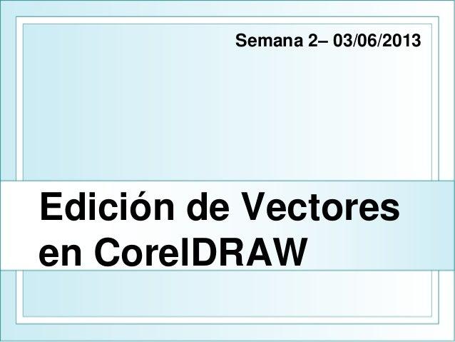 Edición de Vectores en CorelDRAW Semana 2– 03/06/2013