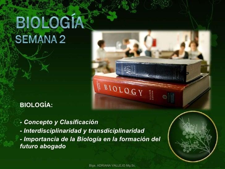 BIOLOGÍA:  - Concepto y Clasificación - Interdisciplinaridad y transdiciplinaridad  - Importancia de la Biología en la for...