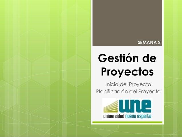 Gestión de Proyectos Inicio del Proyecto Planificación del Proyecto SEMANA 2