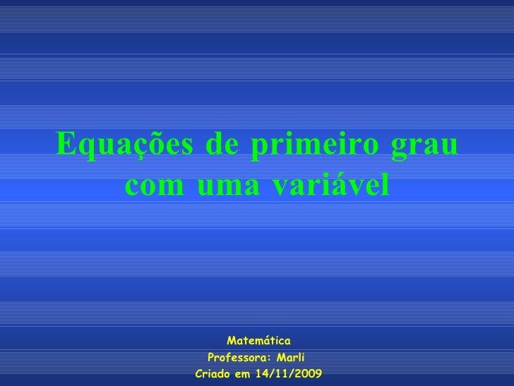 Equações de primeiro grau com uma variável Matemática Professora: Marli  Criado em 14/11/2009
