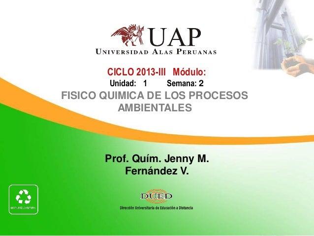 Prof. Quím. Jenny M. Fernández V. CICLO 2013-III Módulo: Unidad: 1 Semana: 2 FISICO QUIMICA DE LOS PROCESOS AMBIENTALES