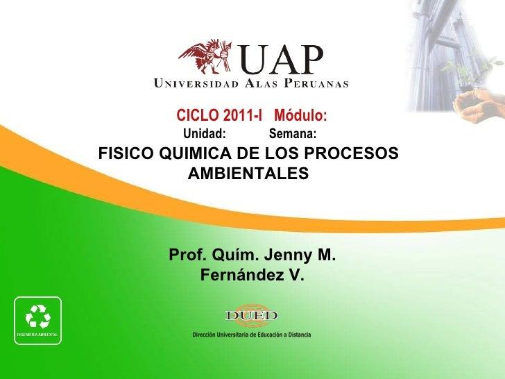 CICLO 2011-I Módulo:        Unidad:    Semana:FISICO QUIMICA DE LOS PROCESOS          AMBIENTALES       Prof. Quím. Jenny ...