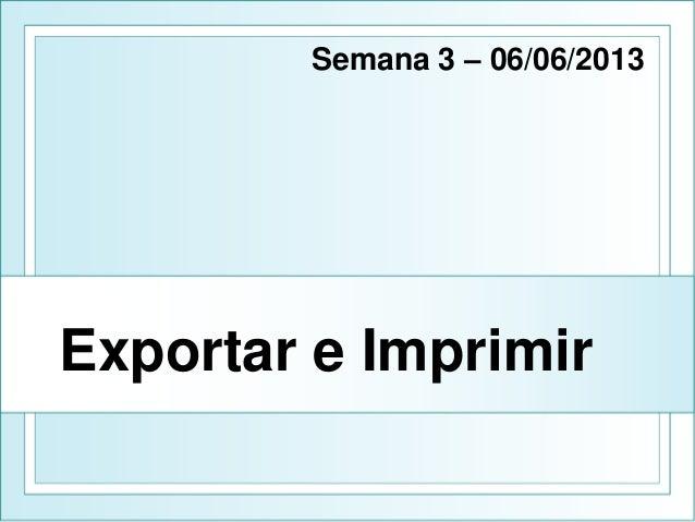 Exportar e Imprimir Semana 3 – 06/06/2013