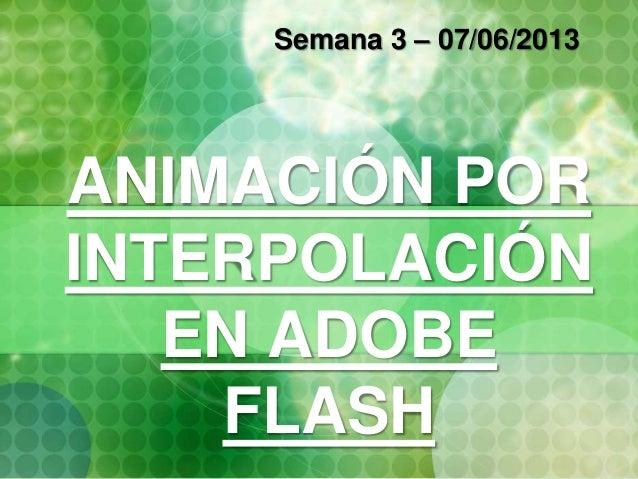 ANIMACIÓN POR INTERPOLACIÓN EN ADOBE FLASH Semana 3 – 07/06/2013