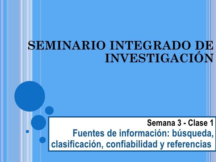 SEMINARIO INTEGRADO DE INVESTIGACIÓN Semana 3 - Clase 1 Fuentes de información: búsqueda, clasificación, confiabilidad y r...