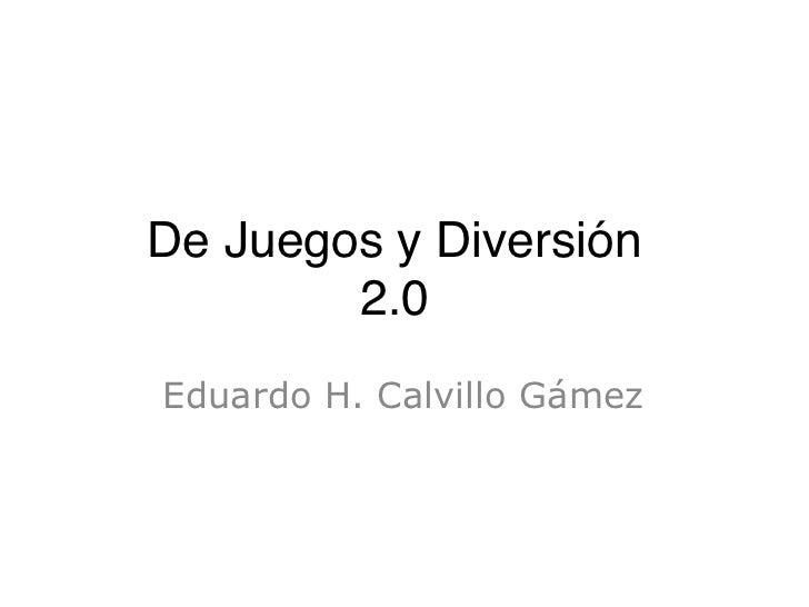 De Juegos y Diversión        2.0Eduardo H. Calvillo Gámez