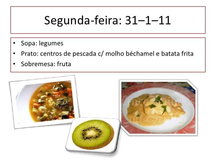 Segunda-feira: 31–1–11 <br />Sopa: legumes<br />Prato: centros de pescada c/ molho béchamele batata frita<br />Sobremesa: ...