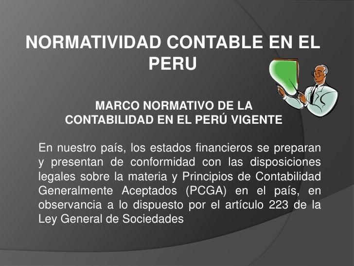 NORMATIVIDAD CONTABLE EN EL PERU<br />MARCO NORMATIVO DE LA CONTABILIDAD EN EL PERÚ VIGENTE<br />En nuestro país, los esta...