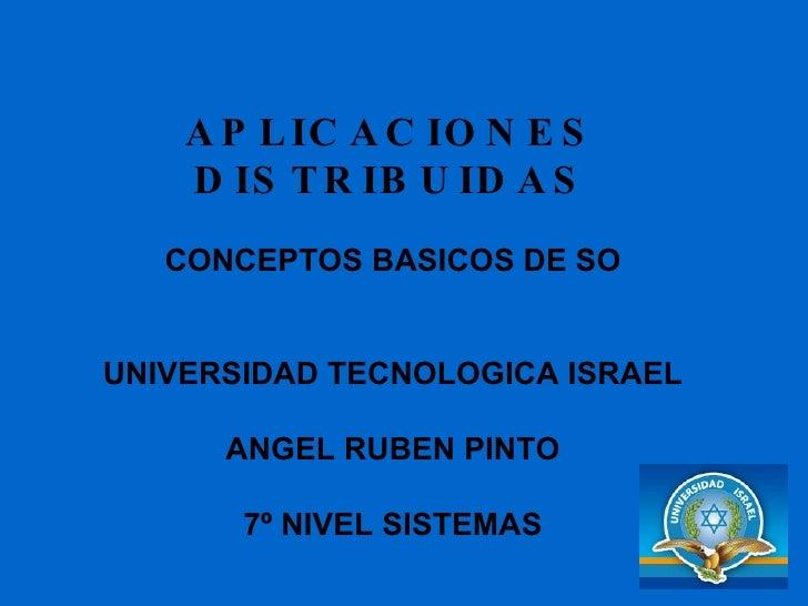 APLICACIONES DISTRIBUIDAS CONCEPTOS BASICOS DE SO UNIVERSIDAD TECNOLOGICA ISRAEL ANGEL RUBEN PINTO 7º NIVEL SISTEMAS