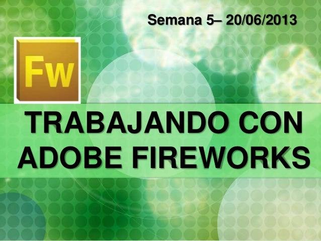 TRABAJANDO CON ADOBE FIREWORKS Semana 5– 20/06/2013