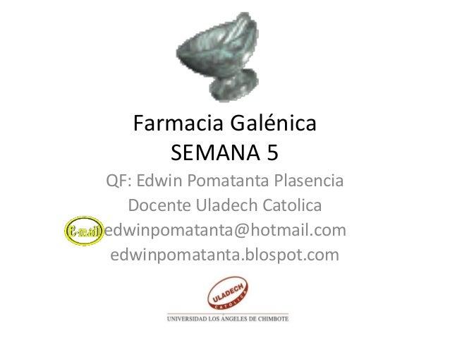 Farmacia GalénicaSEMANA 5QF: Edwin Pomatanta PlasenciaDocente Uladech Catolicaedwinpomatanta@hotmail.comedwinpomatanta.blo...