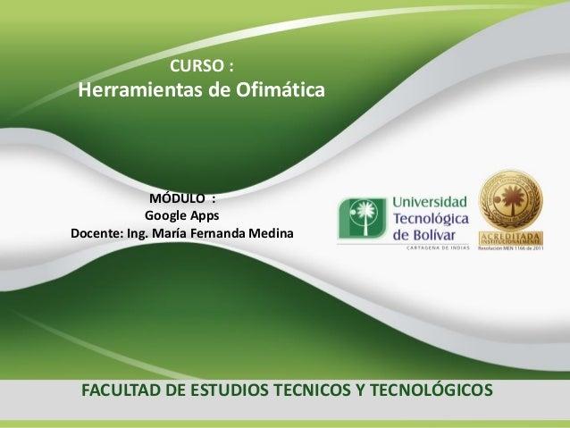 CURSO :  Herramientas de Ofimática  MÓDULO : Google Apps Docente: Ing. María Fernanda Medina  FACULTAD DE ESTUDIOS TECNICO...