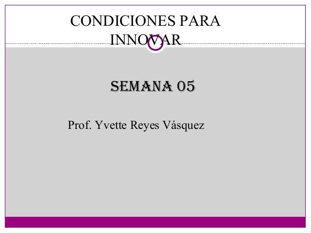 CONDICIONES PARAINNOVARProf. Yvette Reyes VásquezSemana 05