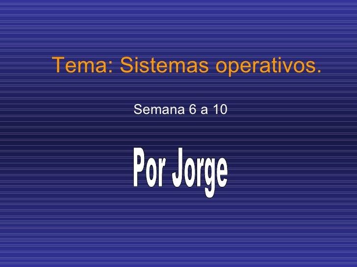 Tema: Sistemas operativos. Semana 6 a 10 Por Jorge