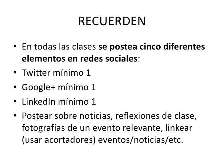 RECUERDEN<br />En todas las clases se postea cinco diferentes elementos en redes sociales:<br />Twitter mínimo 1<br />Goog...