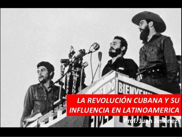 LA REVOLUCIÓN CUBANA Y SUINFLUENCIA EN LATINOAMERICA             Prof. Juan Jiménez