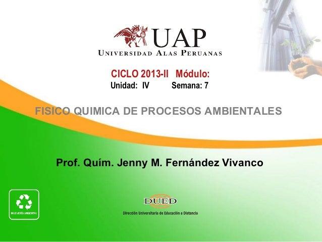 Prof. Quím. Jenny M. Fernández Vivanco CICLO 2013-II Módulo: Unidad: IV Semana: 7 FISICO QUIMICA DE PROCESOS AMBIENTALES