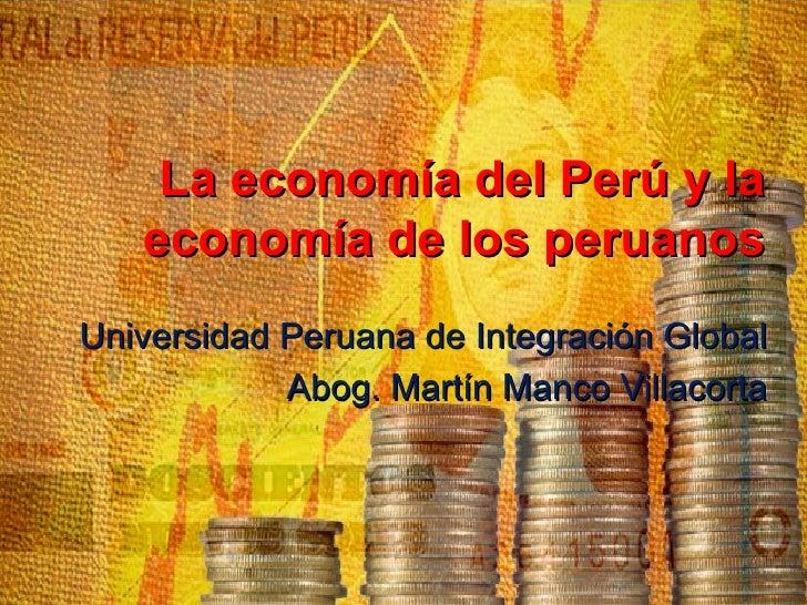 La economía del Perú y la   economía de los peruanosUniversidad Peruana de Integración Global            Abog. Martín Manc...