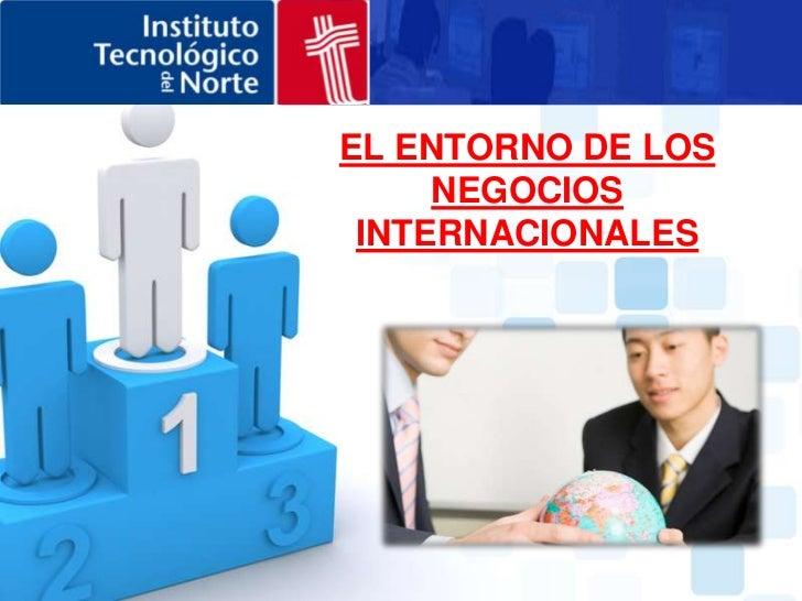 EL ENTORNO DE LOS NEGOCIOS INTERNACIONALES<br />