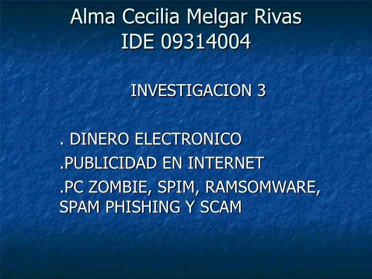 Alma Cecilia Melgar Rivas IDE 09314004 INVESTIGACION 3 . DINERO ELECTRONICO .PUBLICIDAD EN INTERNET .PC ZOMBIE, SPIM, RAMS...