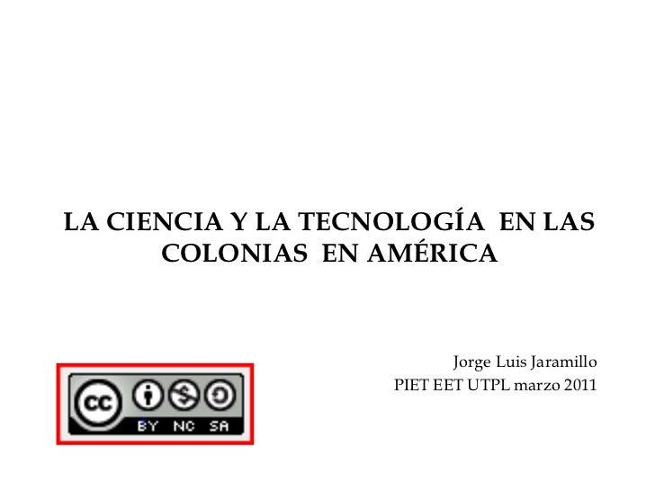LA CIENCIA Y LA TECNOLOGÍA  EN LAS COLONIAS  EN AMÉRICA<br />Jorge Luis Jaramillo<br />PIET EET UTPL marzo 2011<br />