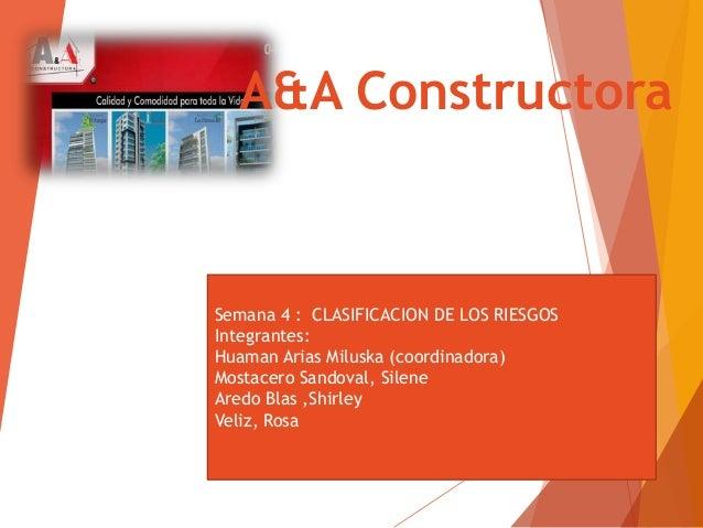 A&A Constructora Semana 4 : CLASIFICACION DE LOS RIESGOS Integrantes: Huaman Arias Miluska (coordinadora) Mostacero Sandov...