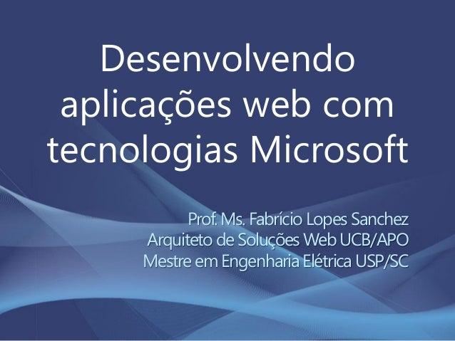 Desenvolvendo aplicações web com tecnologias Microsoft Prof. Ms. Fabrício Lopes Sanchez Arquiteto de Soluções Web UCB/APO ...