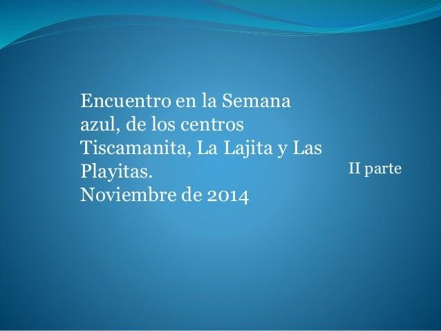 II parte  Encuentro en la Semana  azul, de los centros  Tiscamanita, La Lajita y Las  Playitas.  Noviembre de 2014
