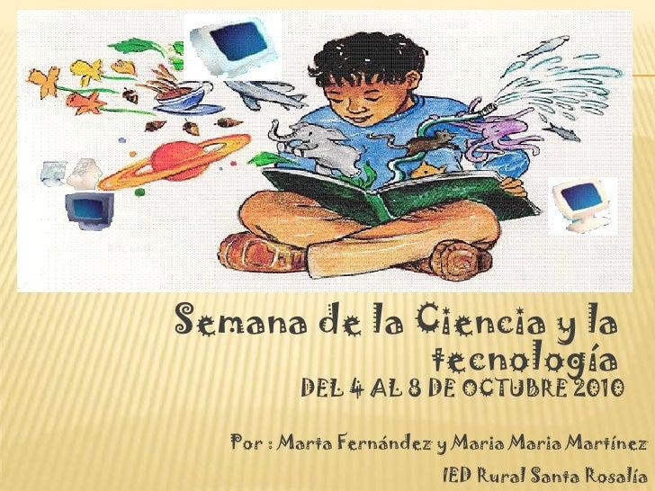 Semana de la Ciencia y la               tecnología           DEL 4 AL 8 DE OCTUBRE 2010     Por : Marta Fernández y Maria ...