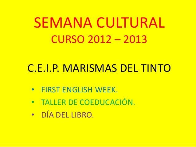 SEMANA CULTURALCURSO 2012 – 2013C.E.I.P. MARISMAS DEL TINTO• FIRST ENGLISH WEEK.• TALLER DE COEDUCACIÓN.• DÍA DEL LIBRO.