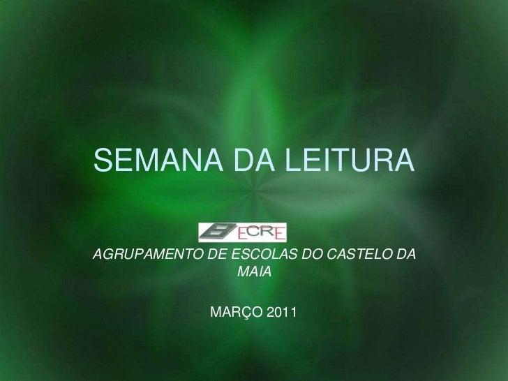 SEMANA DA LEITURA<br />AGRUPAMENTO DE ESCOLAS DO CASTELO DA MAIA<br />MARÇO 2011<br />