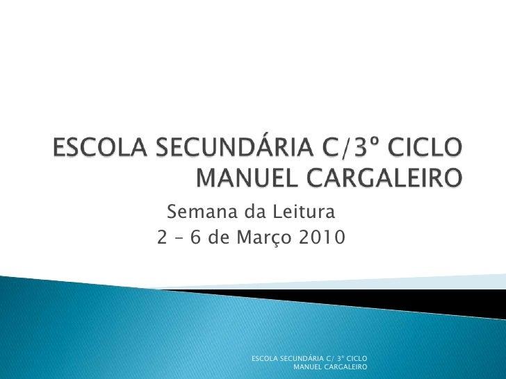 ESCOLA SECUNDÁRIA C/3º CICLOMANUEL CARGALEIRO<br />Semana da Leitura<br />2 – 6 de Março 2010 <br />ESCOLA SECUNDÁRIA C/ 3...