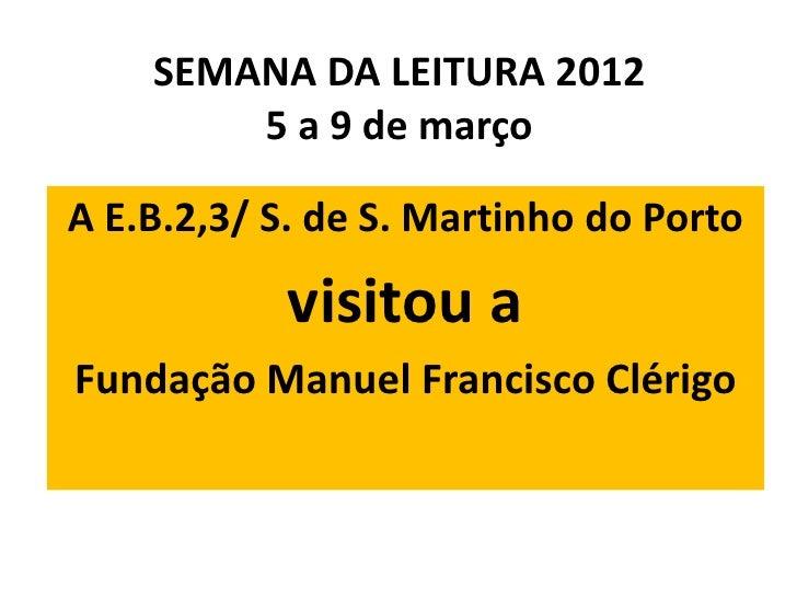 SEMANA DA LEITURA 2012        5 a 9 de marçoA E.B.2,3/ S. de S. Martinho do Porto            visitou aFundação Manuel Fran...