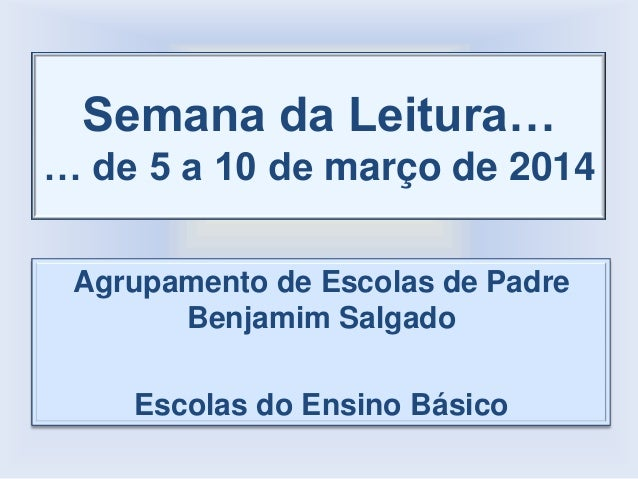 Semana da Leitura… … de 5 a 10 de março de 2014 Agrupamento de Escolas de Padre Benjamim Salgado Escolas do Ensino Básico