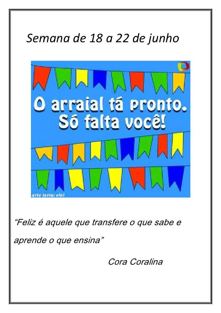 """Semana de 18 a 22 de junho""""Feliz é aquele que transfere o que sabe eaprende o que ensina""""                        Cora Cora..."""
