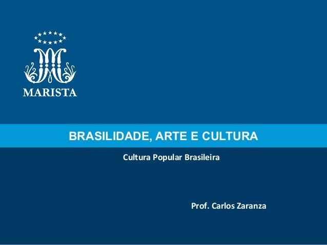 BRASILIDADE, ARTE E CULTURA Cultura Popular Brasileira  Prof. Carlos Zaranza