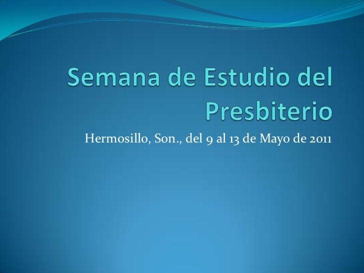 Semana de Estudio del Presbiterio<br />Hermosillo, Son., del 9 al 13 de Mayo de 2011<br />
