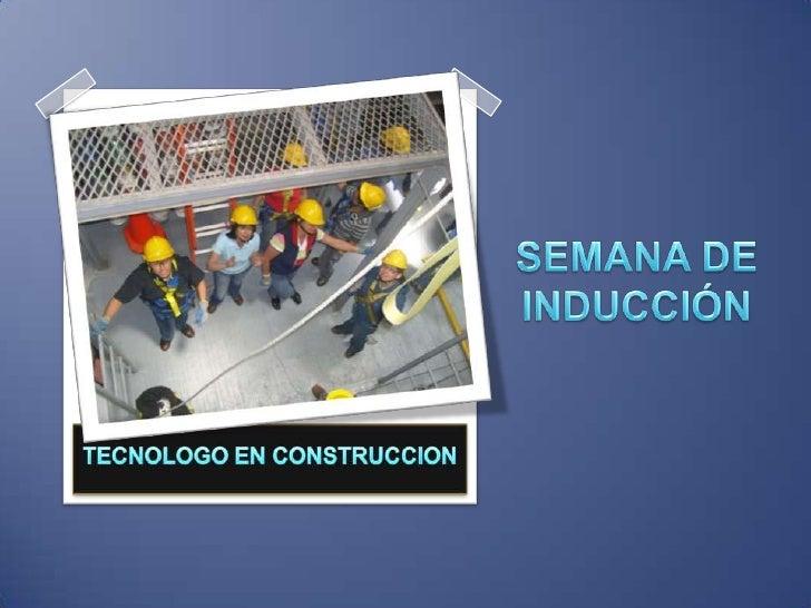 TECNOLOGO EN CONSTRUCCION<br />SEMANA DE INDUCCIÓN<br />