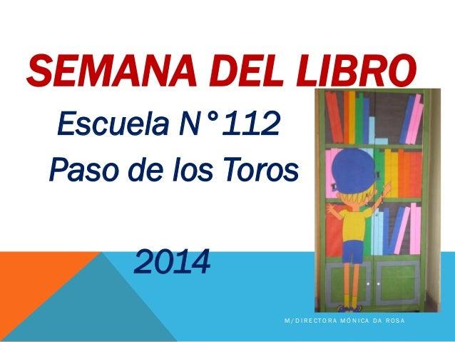 SEMANA DEL LIBRO Escuela N°112 Paso de los Toros 2014 M / D I R E C T O R A M Ó N I C A D A R O S A