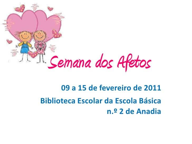 Semana dos Afetos      09 a 15 de fevereiro de 2011Biblioteca Escolar da Escola Básica                    n.º 2 de Anadia