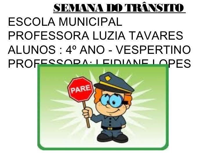 SEMANA DO TRÂNSITOESCOLA MUNICIPALPROFESSORA LUZIA TAVARESALUNOS : 4º ANO - VESPERTINOPROFESSORA: LEIDIANE LOPES